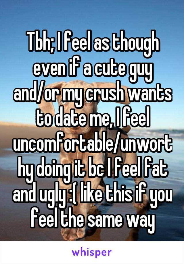 Tbh; I feel as though even if a cute guy and/or my crush wants to date me, I feel uncomfortable/unworthy doing it bc I feel fat and ugly :( like this if you feel the same way