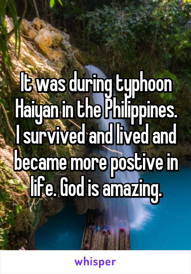 It was during typhoon Haiyan in the Philippines. I survived and lived and became more postive in life. God is amazing.