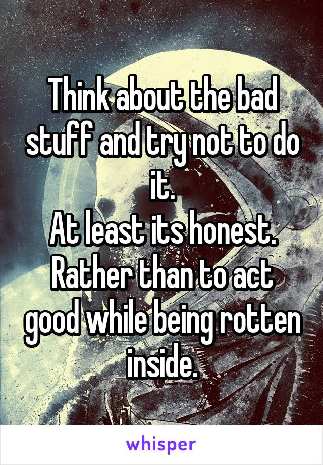 Think about the bad stuff and try not to do it. At least its honest. Rather than to act good while being rotten inside.