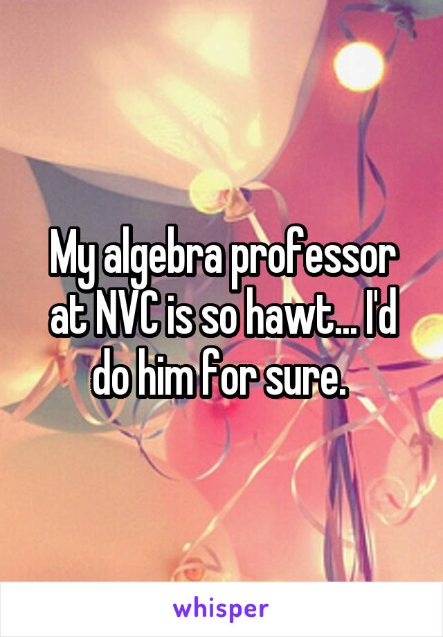My algebra professor at NVC is so hawt... I'd do him for sure.