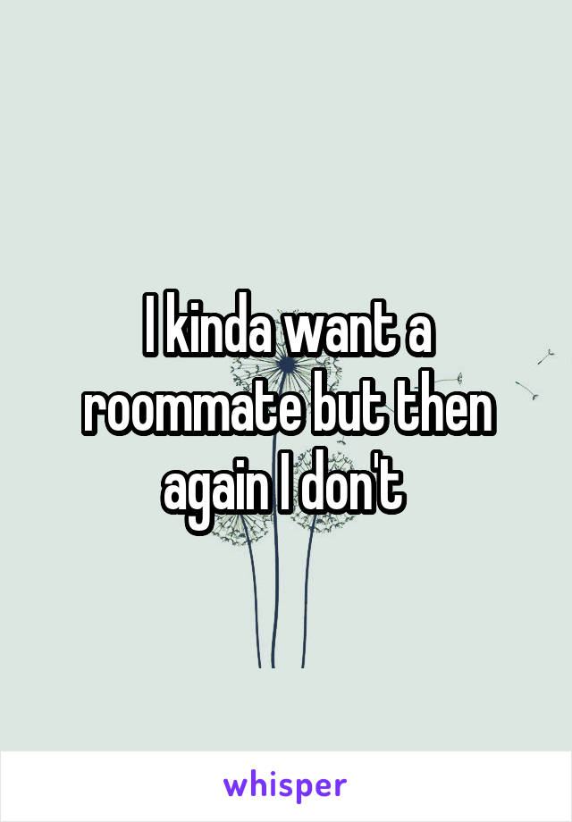 I kinda want a roommate but then again I don't