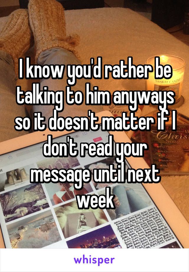 I know you'd rather be talking to him anyways so it doesn't matter if I don't read your message until next week