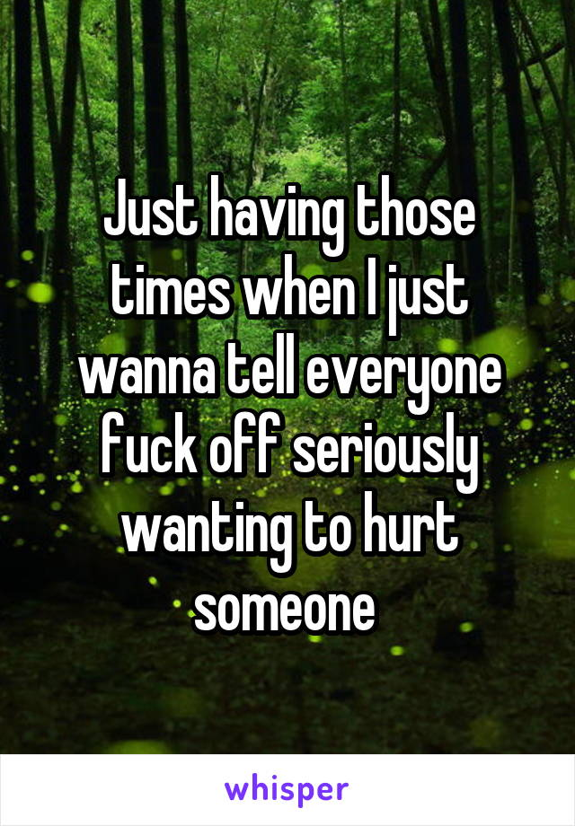 Just having those times when I just wanna tell everyone fuck off seriously wanting to hurt someone