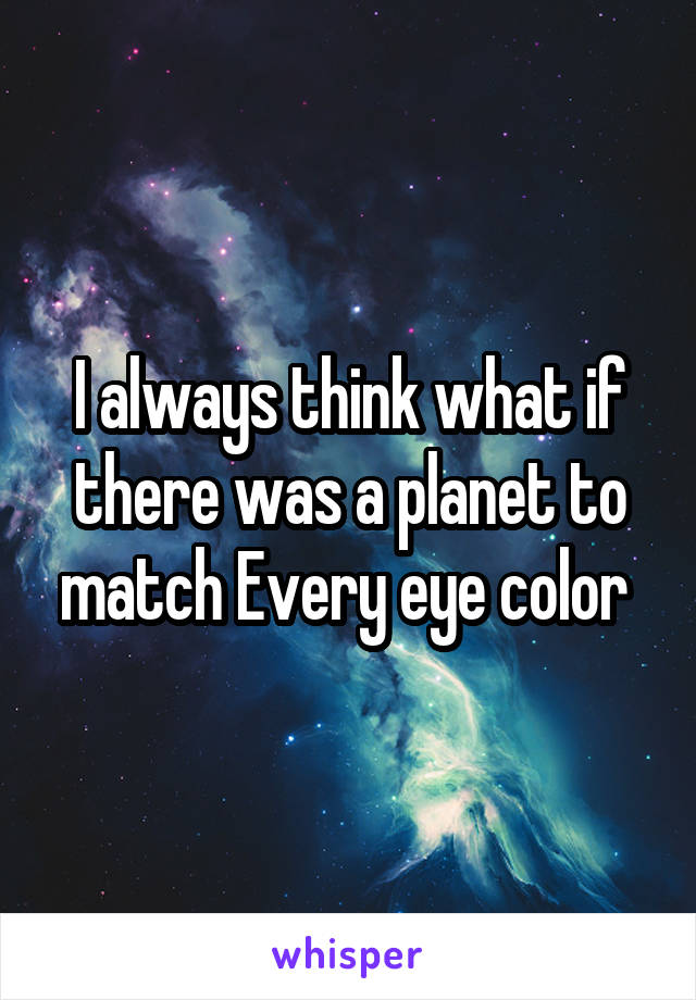 I always think what if there was a planet to match Every eye color