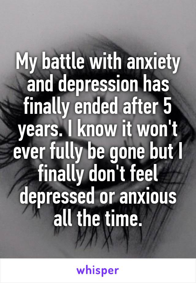My battle with anxiety and depression has finally ended after 5 years. I know it won't ever fully be gone but I finally don't feel depressed or anxious all the time.
