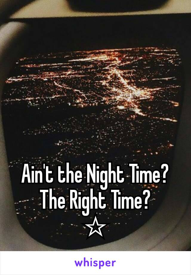 Ain't the Night Time? The Right Time? ☆