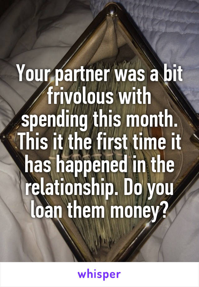 Your partner was a bit frivolous with spending this month. This it the first time it has happened in the relationship. Do you loan them money?