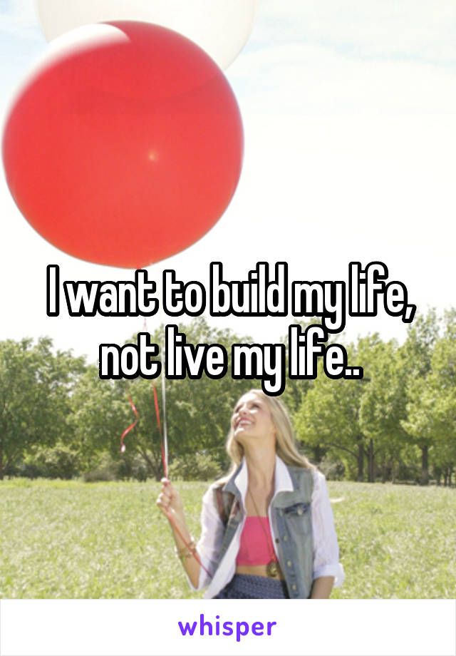 I want to build my life, not live my life..