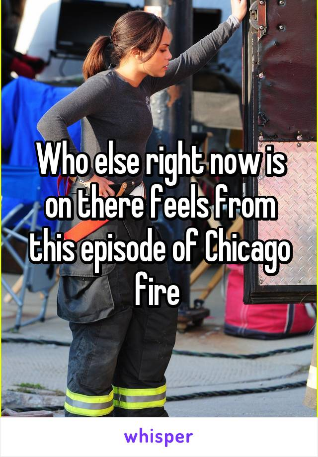 Who else right now is on there feels from this episode of Chicago fire