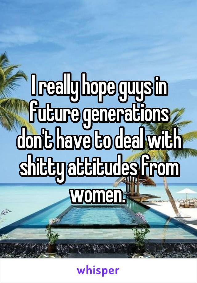 I really hope guys in future generations don't have to deal with shitty attitudes from women.