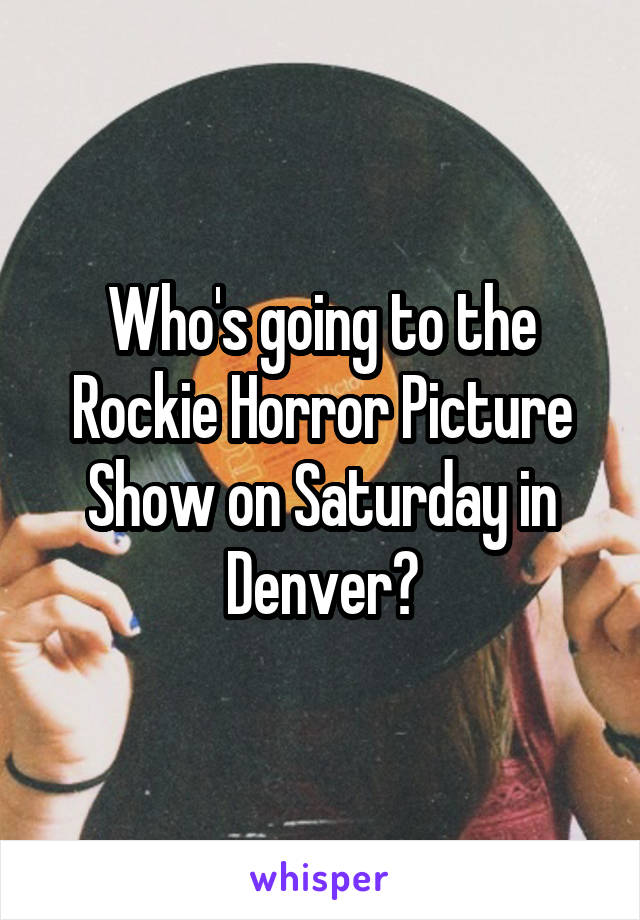 Who's going to the Rockie Horror Picture Show on Saturday in Denver?