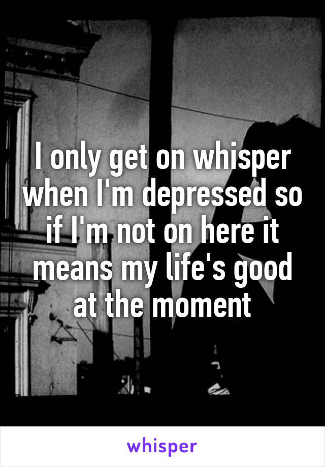 I only get on whisper when I'm depressed so if I'm not on here it means my life's good at the moment