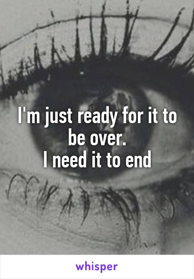 I'm just ready for it to be over. I need it to end