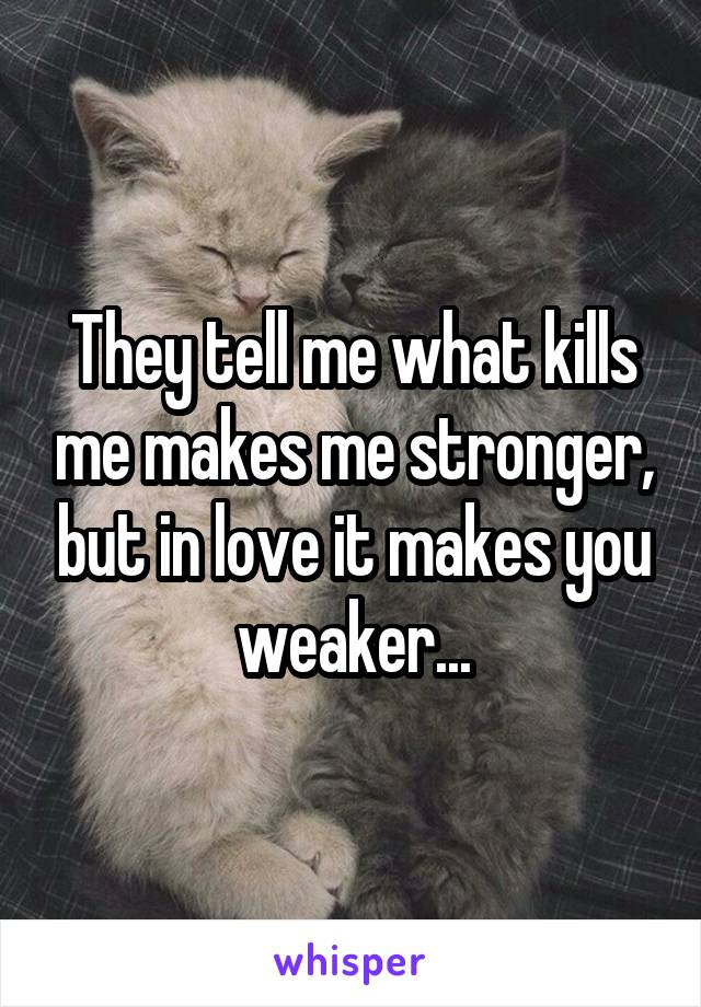 They tell me what kills me makes me stronger, but in love it makes you weaker...