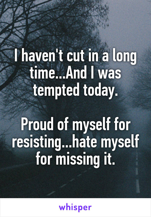 I haven't cut in a long time...And I was tempted today.  Proud of myself for resisting...hate myself for missing it.