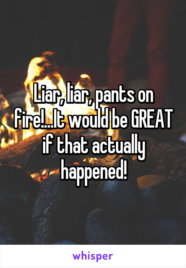 Liar, liar, pants on fire!...It would be GREAT if that actually happened!