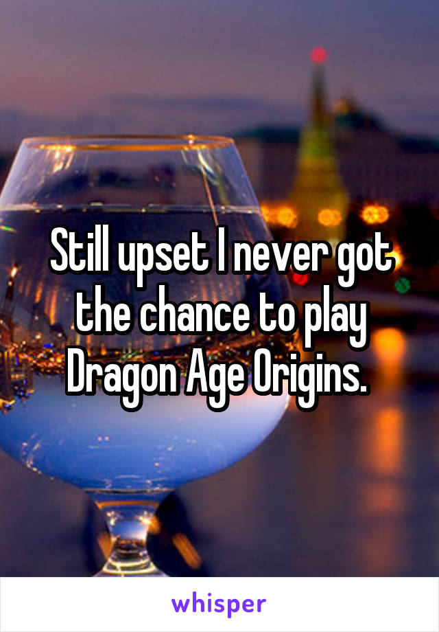 Still upset I never got the chance to play Dragon Age Origins.