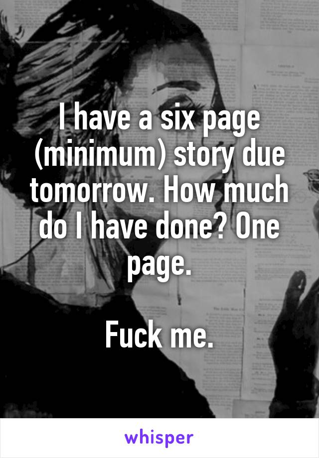 I have a six page (minimum) story due tomorrow. How much do I have done? One page.   Fuck me.