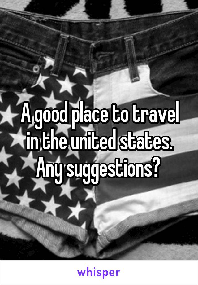 A good place to travel in the united states. Any suggestions?