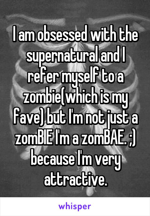 I am obsessed with the supernatural and I refer myself to a zombie(which is my fave) but I'm not just a zomBIE I'm a zomBAE. ;) because I'm very attractive.