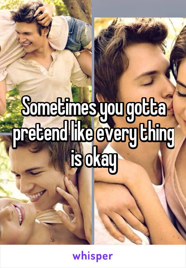 Sometimes you gotta pretend like every thing is okay
