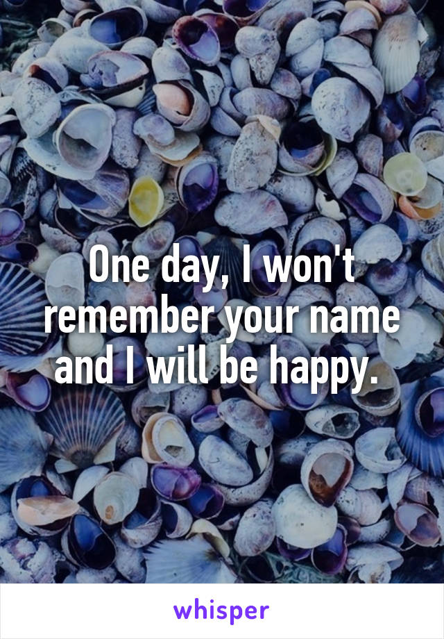One day, I won't remember your name and I will be happy.