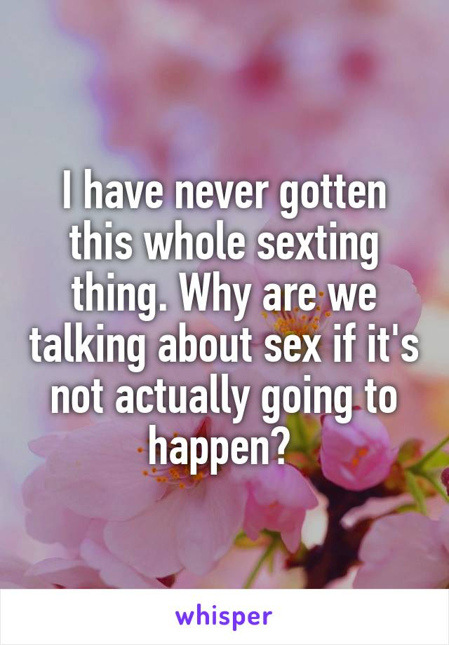 I have never gotten this whole sexting thing. Why are we talking about sex if it's not actually going to happen?
