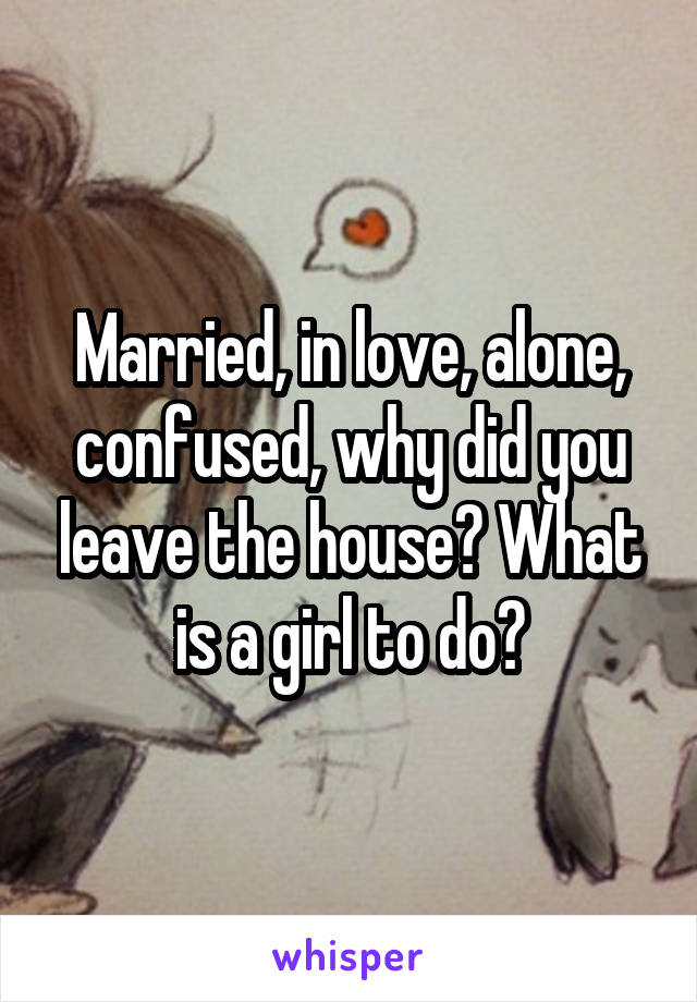 Married, in love, alone, confused, why did you leave the house? What is a girl to do?