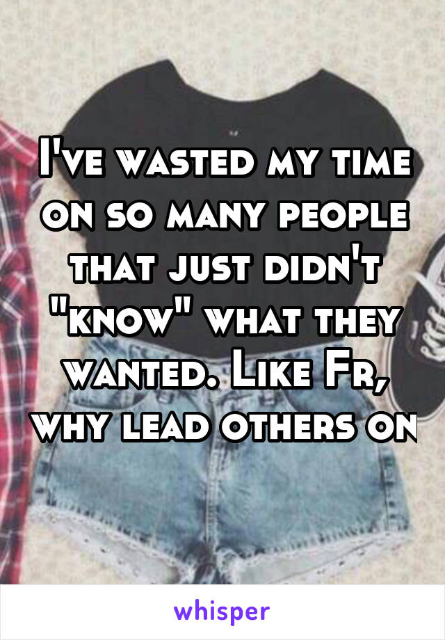 "I've wasted my time on so many people that just didn't ""know"" what they wanted. Like Fr, why lead others on"