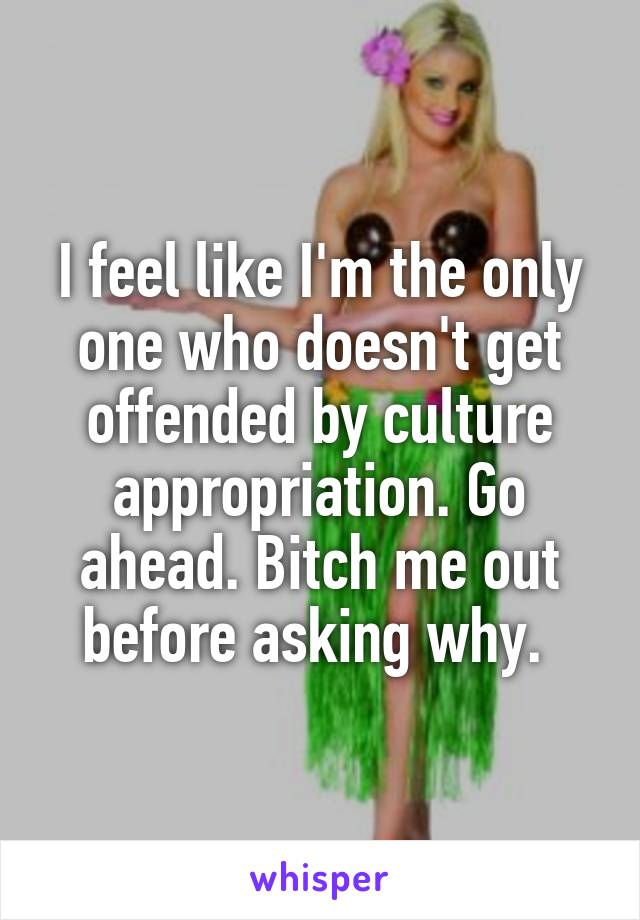 I feel like I'm the only one who doesn't get offended by culture appropriation. Go ahead. Bitch me out before asking why.