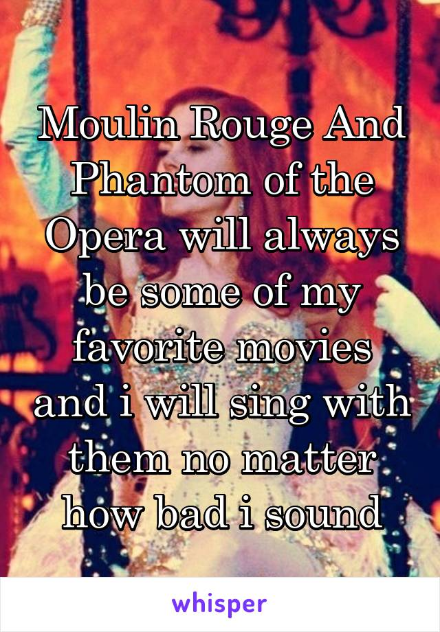 Moulin Rouge And Phantom of the Opera will always be some of my favorite movies and i will sing with them no matter how bad i sound