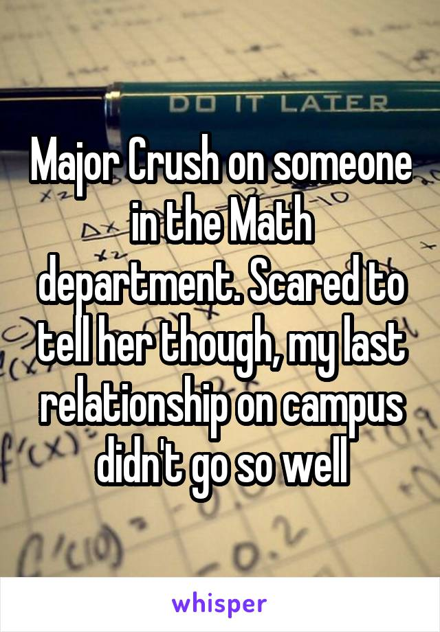 Major Crush on someone in the Math department. Scared to tell her though, my last relationship on campus didn't go so well