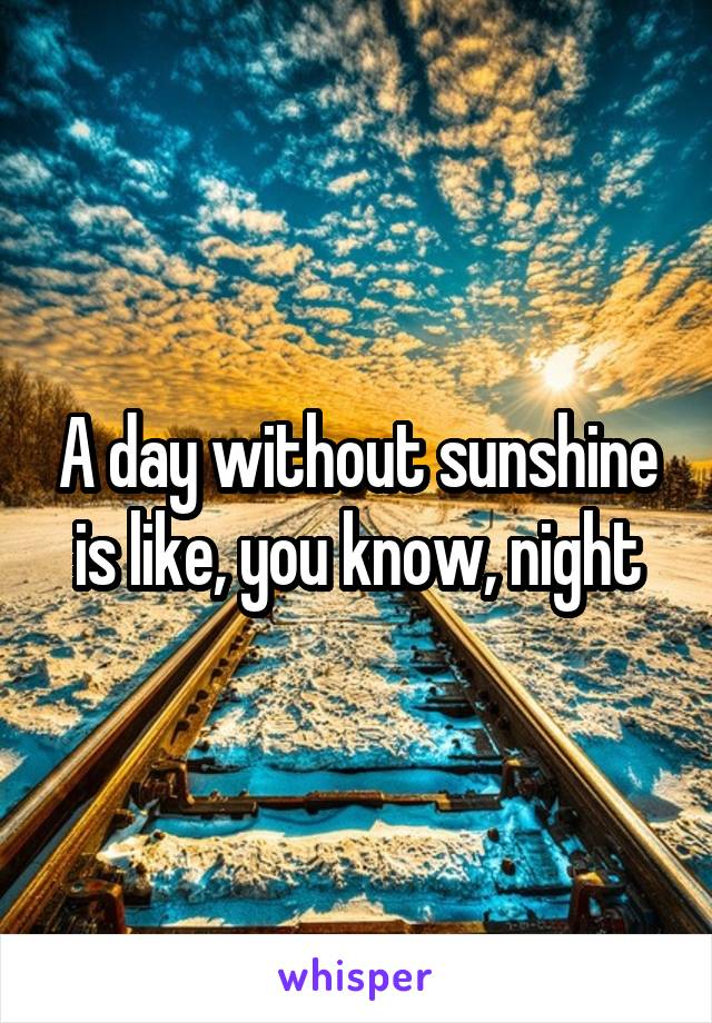 A day without sunshine is like, you know, night