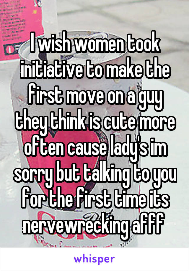 I wish women took initiative to make the first move on a guy they think is cute more often cause lady's im sorry but talking to you for the first time its nervewrecking afff