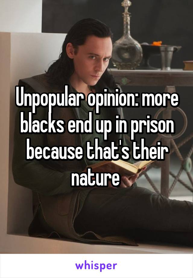 Unpopular opinion: more blacks end up in prison because that's their nature
