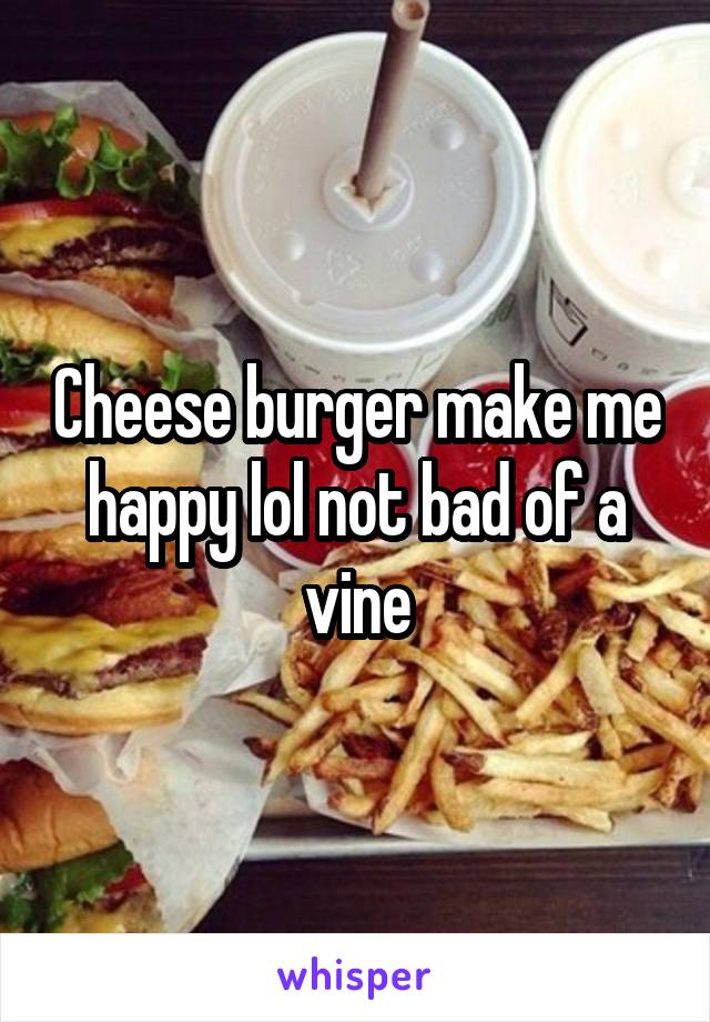 Cheese burger make me happy lol not bad of a vine