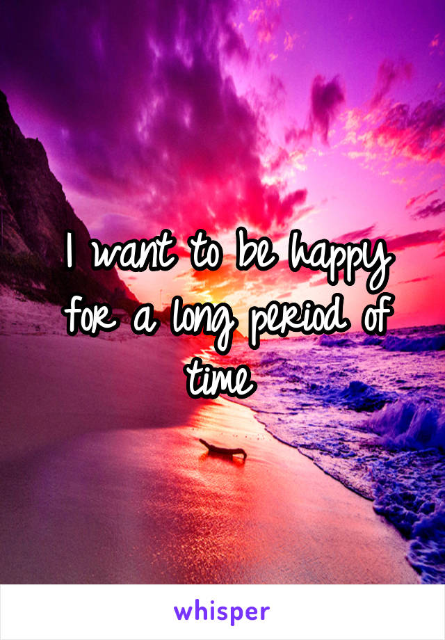 I want to be happy for a long period of time