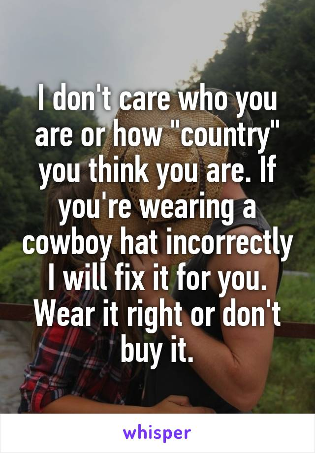 """I don't care who you are or how """"country"""" you think you are. If you're wearing a cowboy hat incorrectly I will fix it for you. Wear it right or don't buy it."""