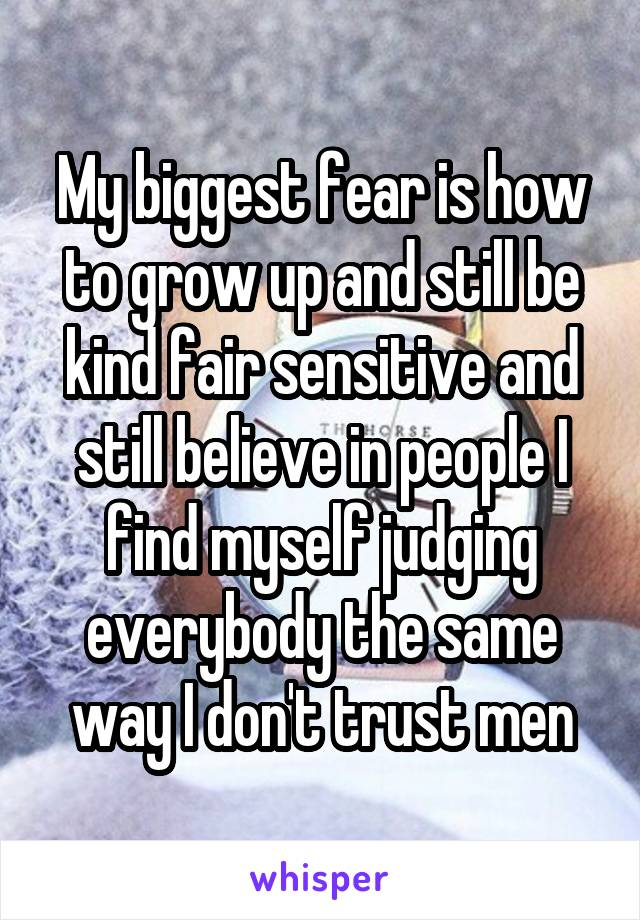 My biggest fear is how to grow up and still be kind fair sensitive and still believe in people I find myself judging everybody the same way I don't trust men