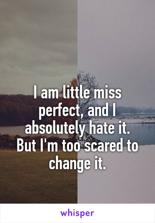 I am little miss perfect, and I absolutely hate it. But I'm too scared to change it.