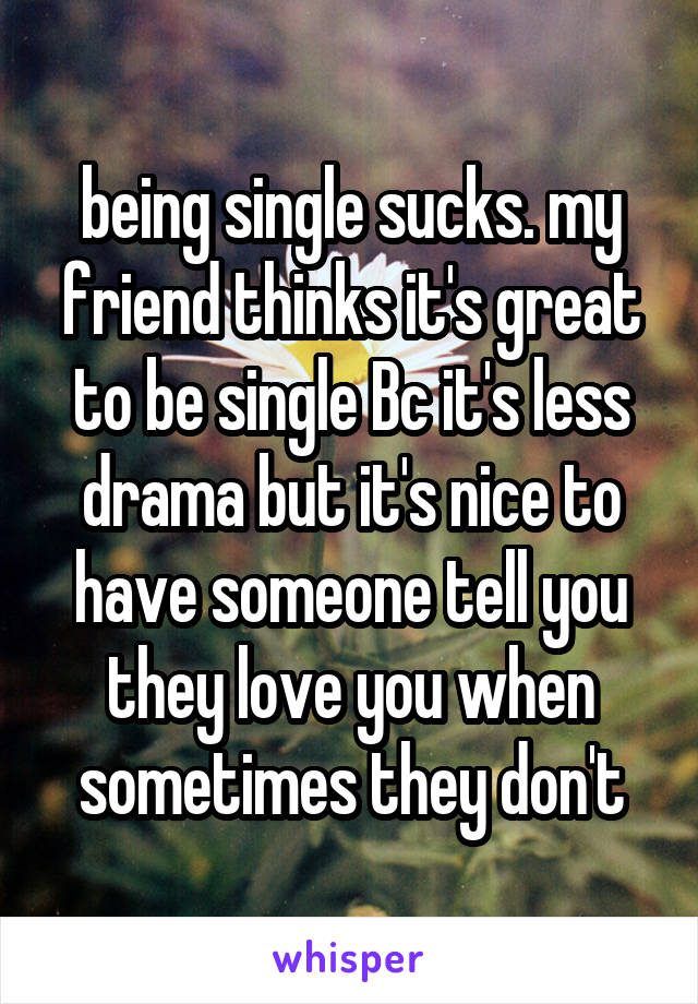 being single sucks. my friend thinks it's great to be single Bc it's less drama but it's nice to have someone tell you they love you when sometimes they don't