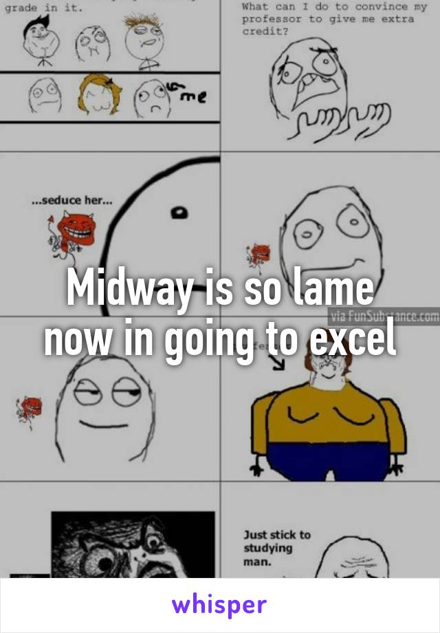 Midway is so lame now in going to excel