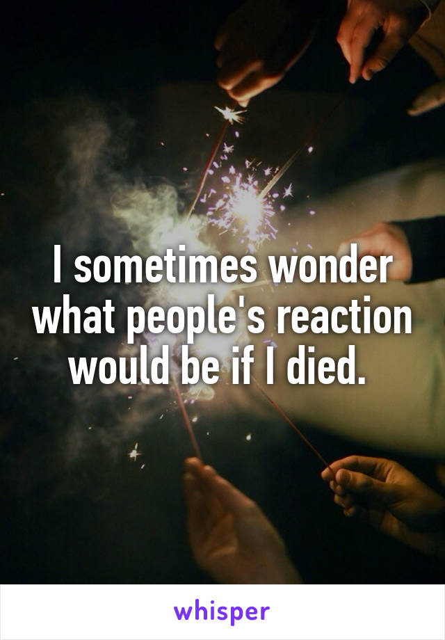 I sometimes wonder what people's reaction would be if I died.