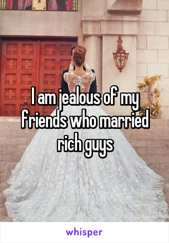 I am jealous of my friends who married rich guys