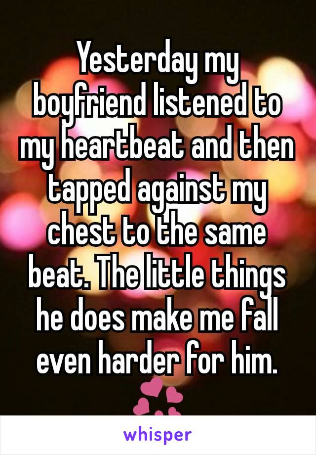 Yesterday my boyfriend listened to my heartbeat and then tapped against my chest to the same beat. The little things he does make me fall even harder for him. 💞