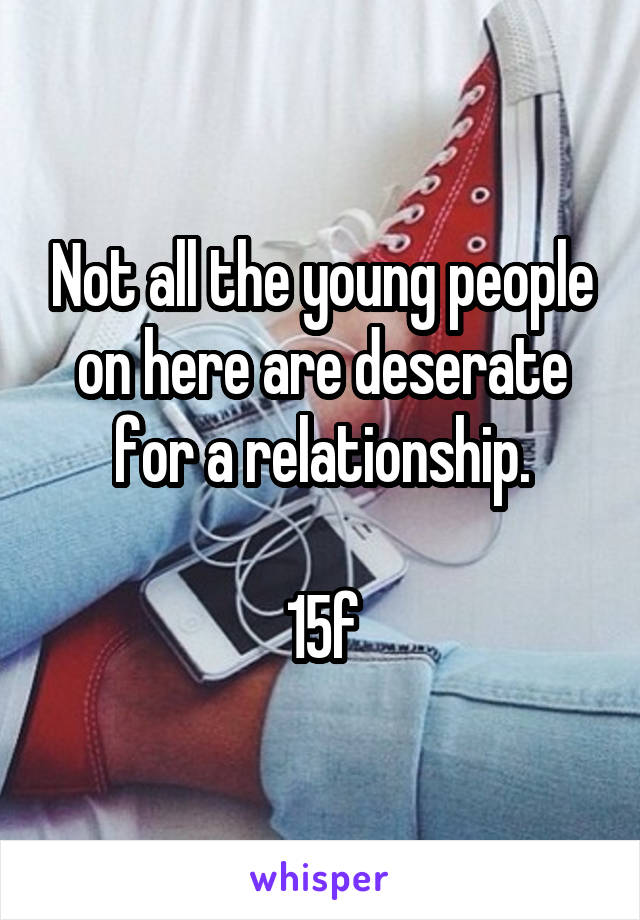 Not all the young people on here are deserate for a relationship.  15f