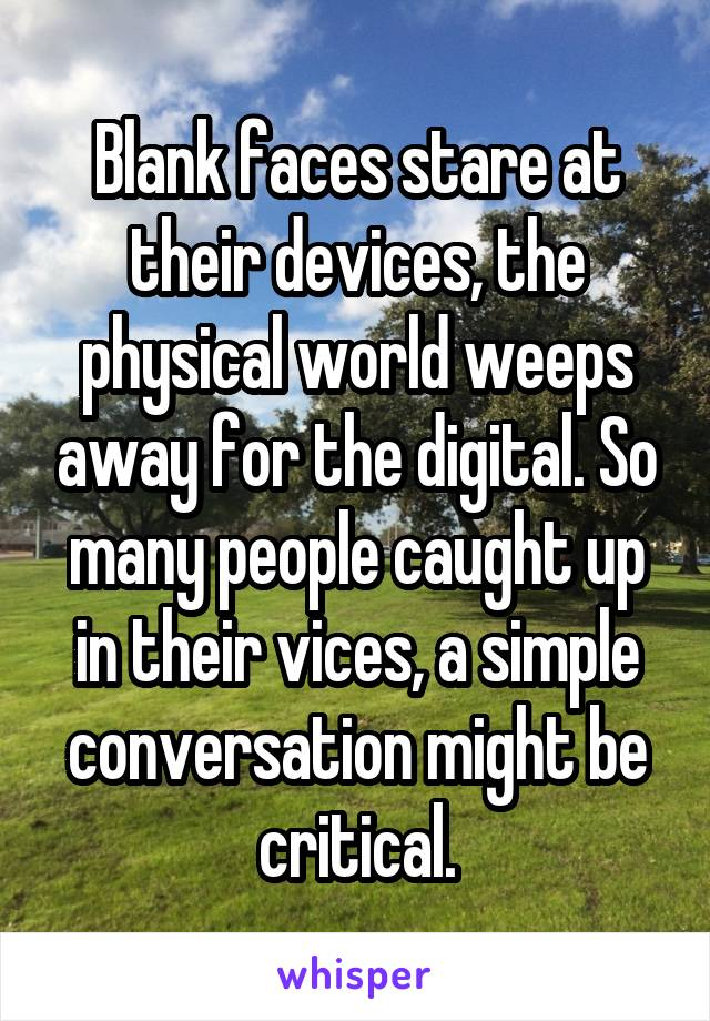 Blank faces stare at their devices, the physical world weeps away for the digital. So many people caught up in their vices, a simple conversation might be critical.