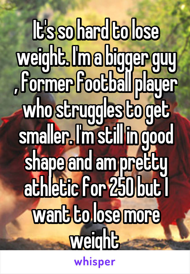 It's so hard to lose weight. I'm a bigger guy , former football player who struggles to get smaller. I'm still in good shape and am pretty athletic for 250 but I want to lose more weight