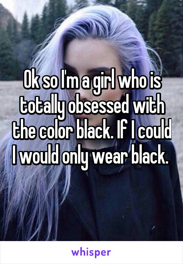 Ok so I'm a girl who is totally obsessed with the color black. If I could I would only wear black.