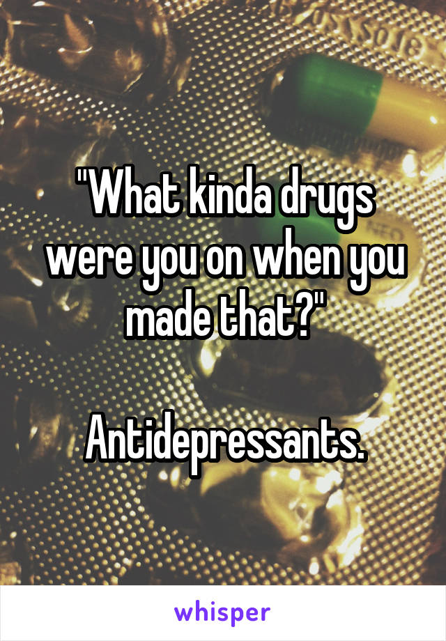 """""""What kinda drugs were you on when you made that?""""  Antidepressants."""